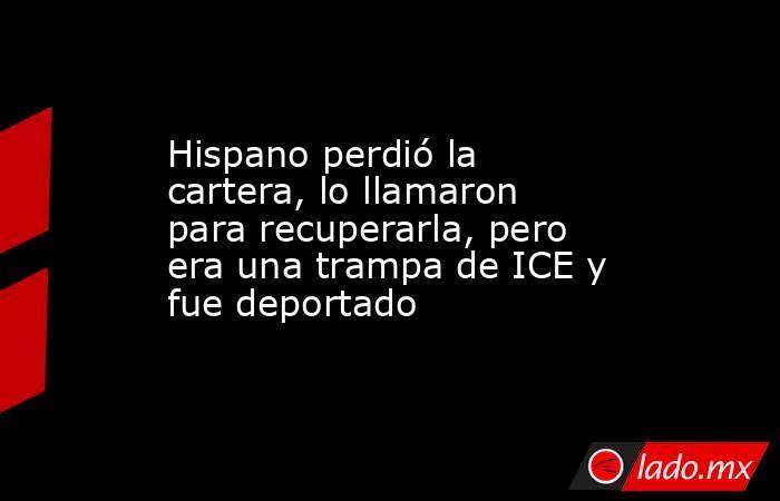 Hispano perdió la cartera, lo llamaron para recuperarla, pero era una trampa de ICE y fue deportado. Noticias en tiempo real