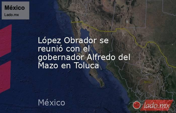 López Obrador se reunió con el gobernador Alfredo del Mazo en Toluca. Noticias en tiempo real