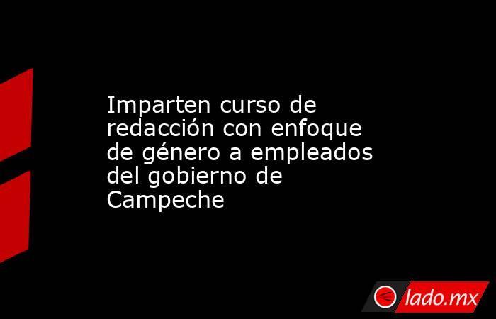 Imparten curso de redacción con enfoque de género a empleados del gobierno de Campeche. Noticias en tiempo real