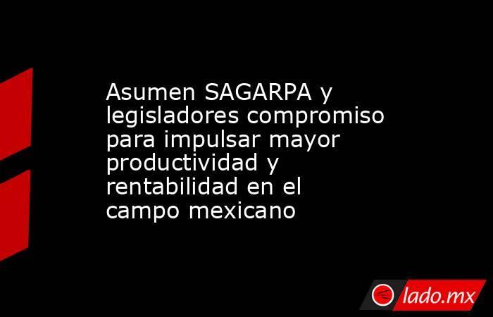 Asumen SAGARPA y legisladores compromiso para impulsar mayor productividad y rentabilidad en el campo mexicano. Noticias en tiempo real