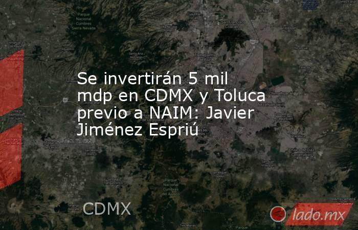 Se invertirán 5 mil mdp en CDMX y Toluca previo a NAIM: Javier Jiménez Espriú. Noticias en tiempo real