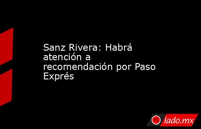 Sanz Rivera: Habrá atención a recomendación por Paso Exprés. Noticias en tiempo real