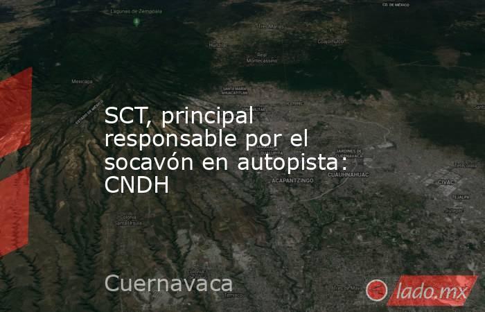 SCT, principal responsable por el socavón en autopista: CNDH . Noticias en tiempo real