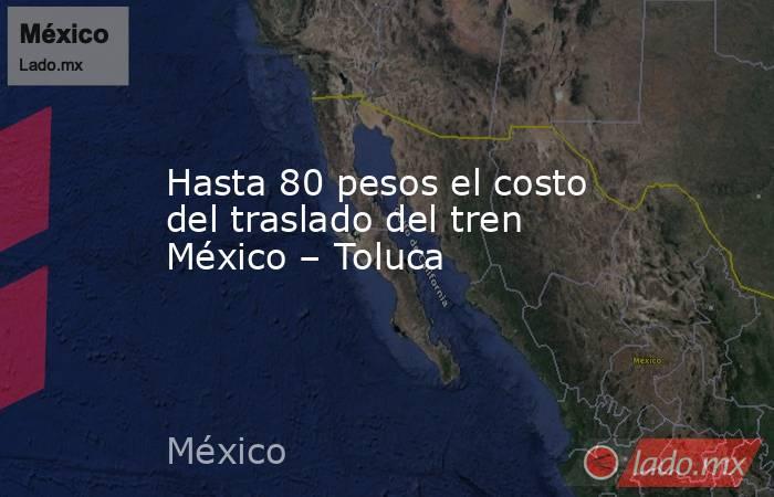 Hasta 80 pesos el costo del traslado del tren México – Toluca. Noticias en tiempo real