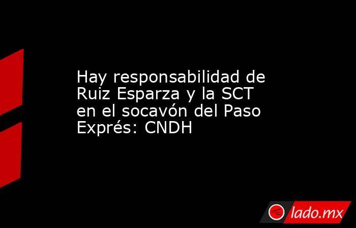 Hay responsabilidad de Ruiz Esparza y la SCT en el socavón del Paso Exprés: CNDH. Noticias en tiempo real