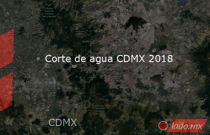 Corte de agua CDMX 2018. Noticias en tiempo real