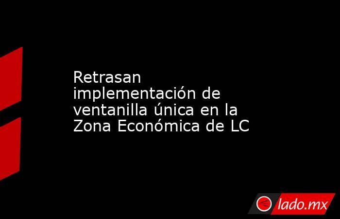 Retrasan implementación de ventanilla única en la Zona Económica de LC. Noticias en tiempo real