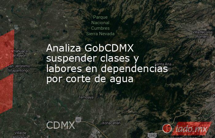 Analiza GobCDMX suspender clases y labores en dependencias por corte de agua. Noticias en tiempo real