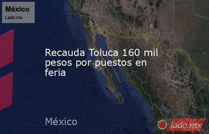 Recauda Toluca 160 mil pesos por puestos en feria. Noticias en tiempo real
