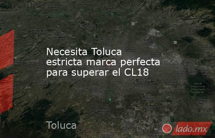Necesita Toluca estricta marca perfecta para superar el CL18. Noticias en tiempo real