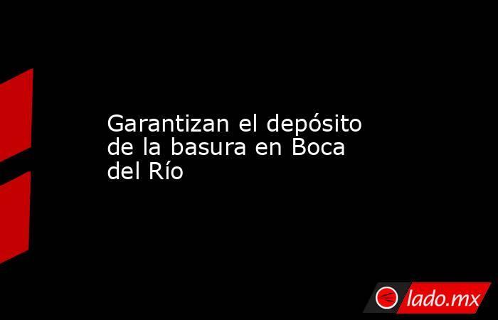 Garantizan el depósito de la basura en Boca del Río. Noticias en tiempo real