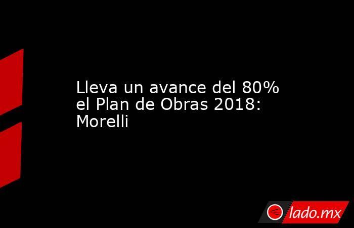 Lleva un avance del 80% el Plan de Obras 2018: Morelli. Noticias en tiempo real