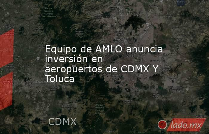 Equipo de AMLO anuncia inversión en aeropuertos de CDMX Y Toluca. Noticias en tiempo real
