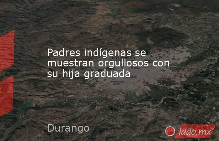 Padres indígenas se muestran orgullosos con su hija graduada. Noticias en tiempo real