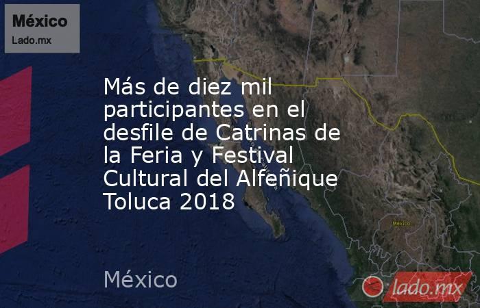 Más de diez mil participantes en el  desfile de Catrinas de la Feria y Festival Cultural del Alfeñique Toluca 2018. Noticias en tiempo real