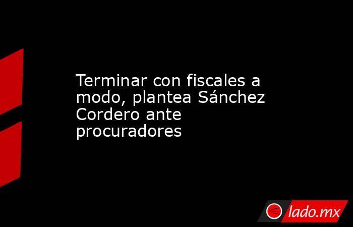 Terminar con fiscales a modo, plantea Sánchez Cordero ante procuradores. Noticias en tiempo real