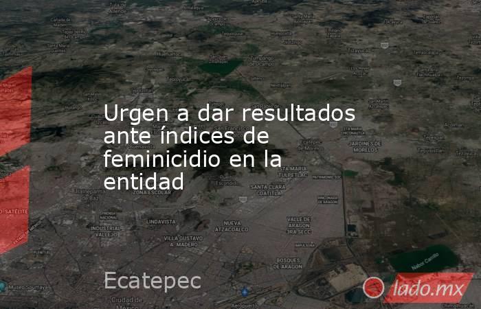 Urgen a dar resultados ante índices de feminicidio en la entidad. Noticias en tiempo real