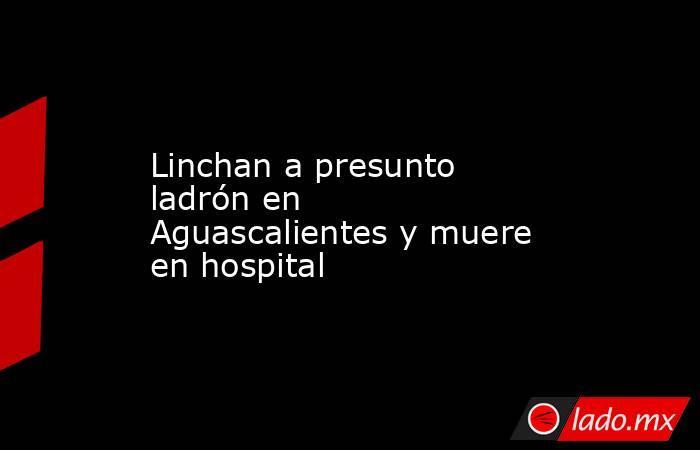 Linchan a presunto ladrón en Aguascalientes y muere en hospital. Noticias en tiempo real