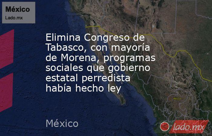 Elimina Congreso de Tabasco, con mayoría de Morena, programas sociales que gobierno estatal perredista había hecho ley. Noticias en tiempo real