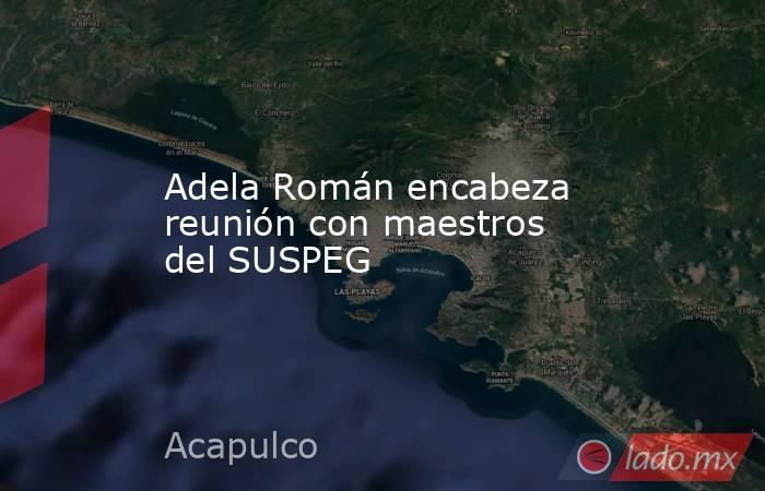 Adela Román encabeza reunión con maestros  del SUSPEG. Noticias en tiempo real