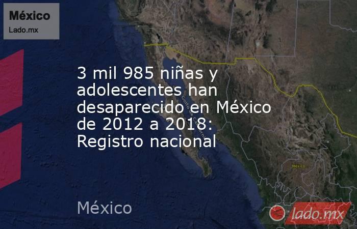 3 mil 985 niñas y adolescentes han desaparecido en México de 2012 a 2018: Registro nacional. Noticias en tiempo real