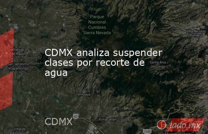 CDMX analiza suspender clases por recorte de agua. Noticias en tiempo real