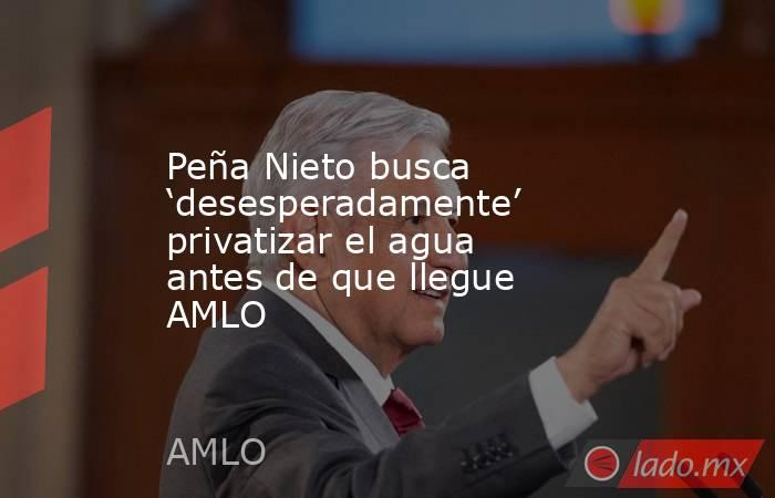 Peña Nieto busca 'desesperadamente' privatizar el agua antes de que llegue AMLO. Noticias en tiempo real
