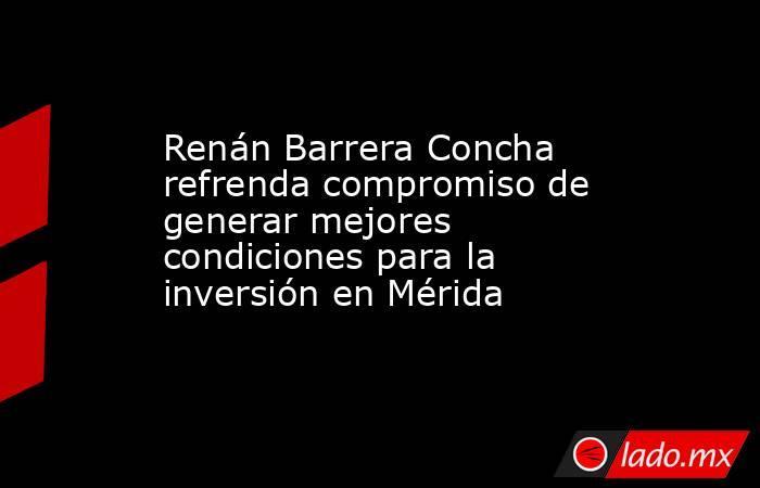 Renán Barrera Concha refrenda compromiso de generar mejores condiciones para la inversión en Mérida. Noticias en tiempo real