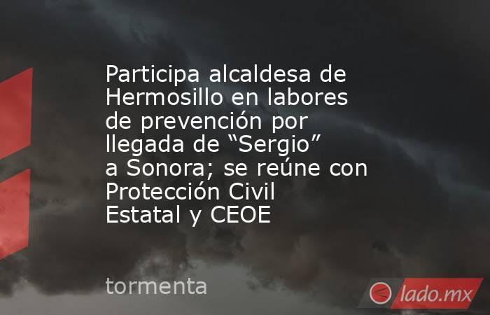 """Participa alcaldesa de Hermosillo en labores de prevención por llegada de """"Sergio"""" a Sonora; se reúne con Protección Civil Estatal y CEOE. Noticias en tiempo real"""
