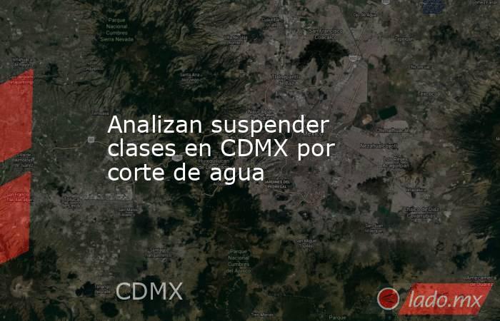 Analizan suspender clases en CDMX por corte de agua. Noticias en tiempo real