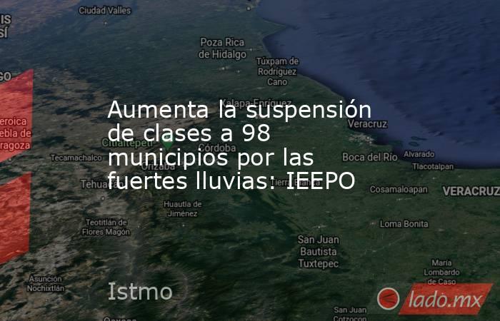 Aumenta la suspensión de clases a 98 municipios por las fuertes lluvias: IEEPO. Noticias en tiempo real