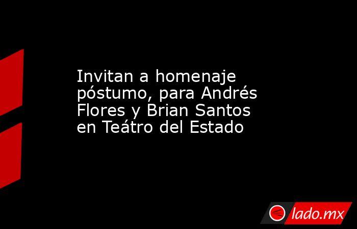 Invitan a homenaje póstumo, para Andrés Flores y Brian Santos en Teátro del Estado. Noticias en tiempo real