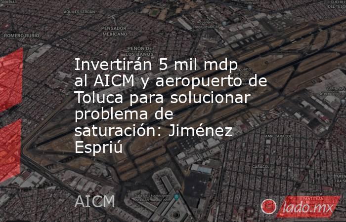 Invertirán 5 mil mdp al AICM y aeropuerto de Toluca para solucionar problema de saturación: Jiménez Espriú. Noticias en tiempo real