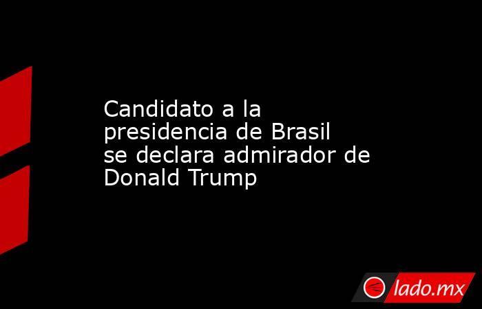 Candidato a la presidencia de Brasil se declara admirador de Donald Trump. Noticias en tiempo real