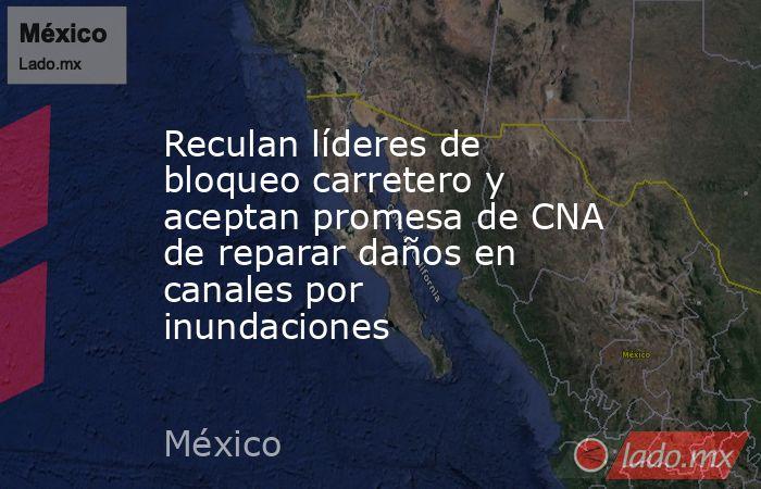 Reculan líderes de bloqueo carretero y aceptan promesa de CNA de reparar daños en canales por inundaciones. Noticias en tiempo real