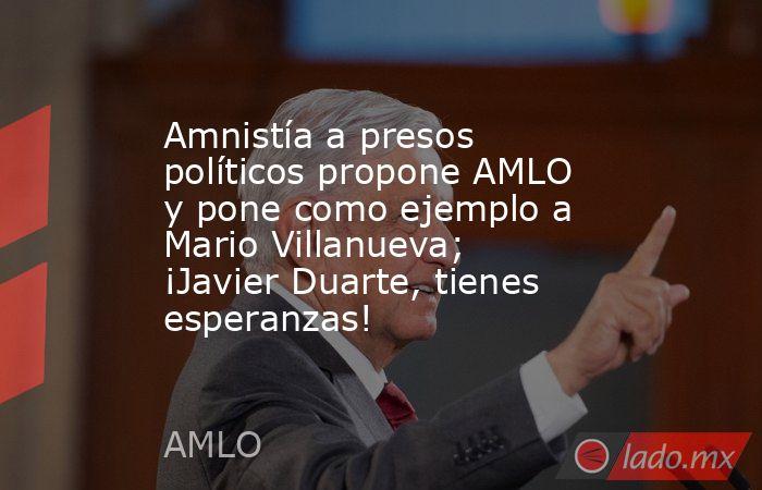 Amnistía a presos políticos propone AMLO y pone como ejemplo a Mario Villanueva; ¡Javier Duarte, tienes esperanzas!. Noticias en tiempo real