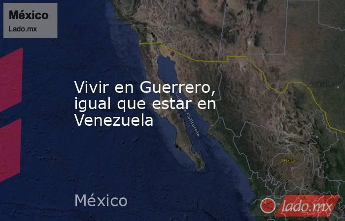 Vivir en Guerrero, igual que estar en Venezuela. Noticias en tiempo real