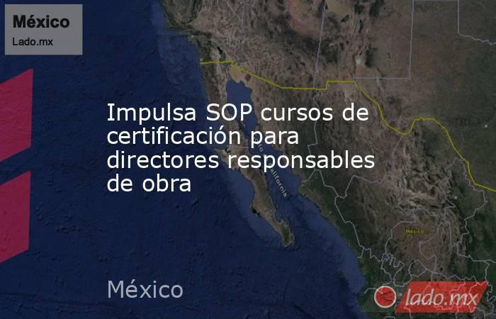 Impulsa SOP cursos de certificación para directores responsables de obra. Noticias en tiempo real
