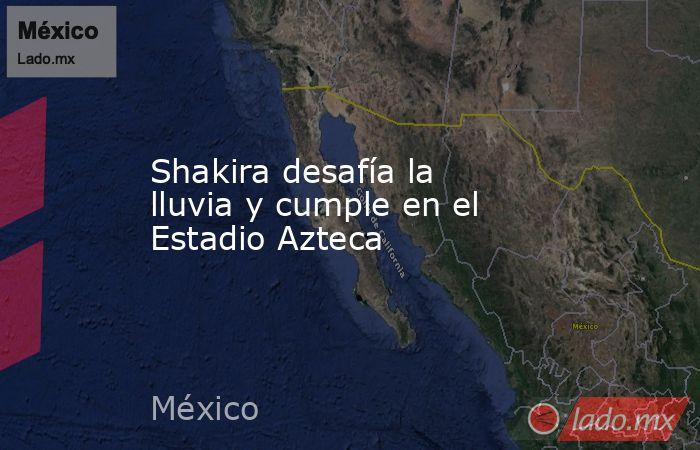 Shakira desafía la lluvia y cumple en el Estadio Azteca. Noticias en tiempo real