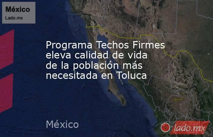 Programa Techos Firmes eleva calidad de vida de la población más necesitada en Toluca. Noticias en tiempo real