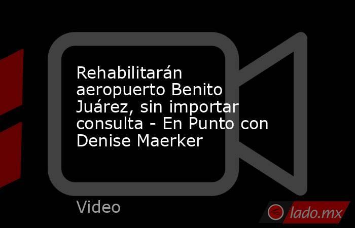Rehabilitarán aeropuerto Benito Juárez, sin importar consulta - En Punto con Denise Maerker. Noticias en tiempo real