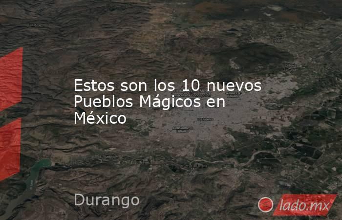 Estos son los 10 nuevos Pueblos Mágicos en México. Noticias en tiempo real