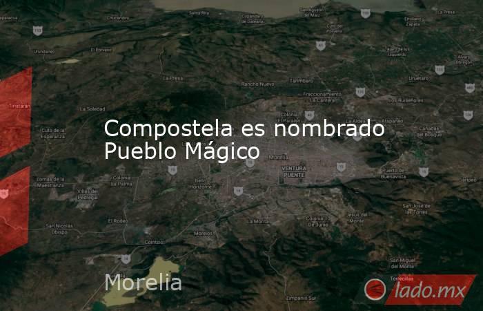Compostela es nombrado Pueblo Mágico. Noticias en tiempo real