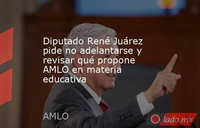 Diputado René Juárez pide no adelantarse y revisar qué propone AMLO en materia educativa. Noticias en tiempo real