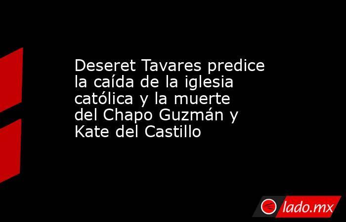Deseret Tavares predice la caída de la iglesia católica y la muerte del Chapo Guzmán y Kate del Castillo. Noticias en tiempo real