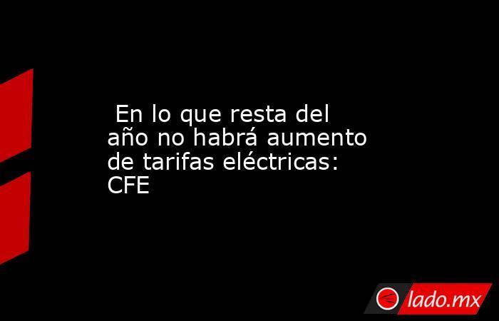 En lo que resta del año no habrá aumento de tarifas eléctricas: CFE. Noticias en tiempo real