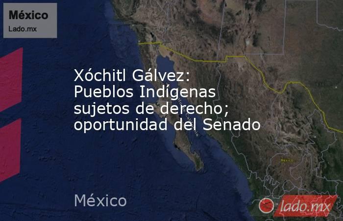 Xóchitl Gálvez: Pueblos Indígenas sujetos de derecho; oportunidad del Senado. Noticias en tiempo real