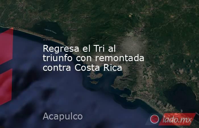 Regresa el Tri al triunfo con remontada contra Costa Rica. Noticias en tiempo real