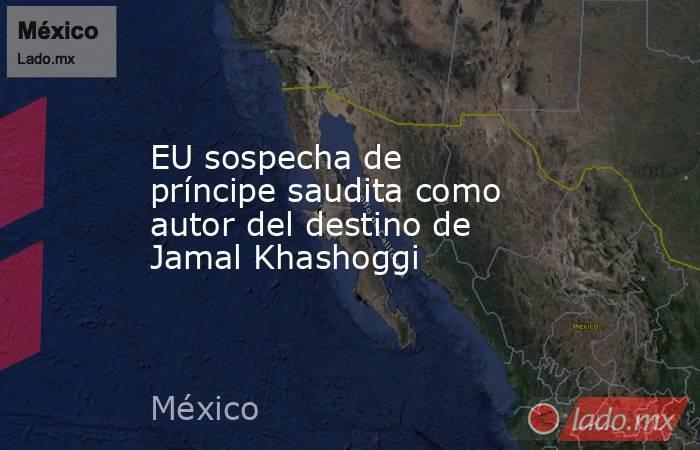 EU sospecha de príncipe saudita como autor del destino de Jamal Khashoggi. Noticias en tiempo real