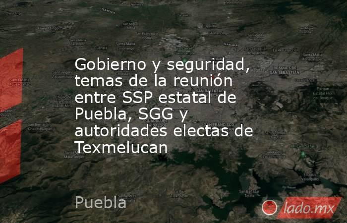 Gobierno y seguridad, temas de la reunión entre SSP estatal de Puebla, SGG y autoridades electas de Texmelucan. Noticias en tiempo real
